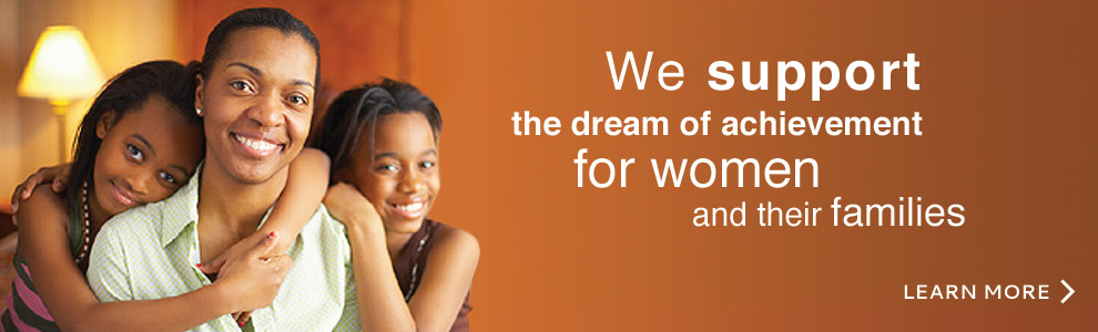 We support the dream of achievement for women and their families. Learn more.